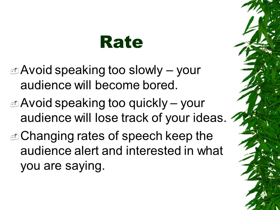 Rate Avoid speaking too slowly – your audience will become bored.