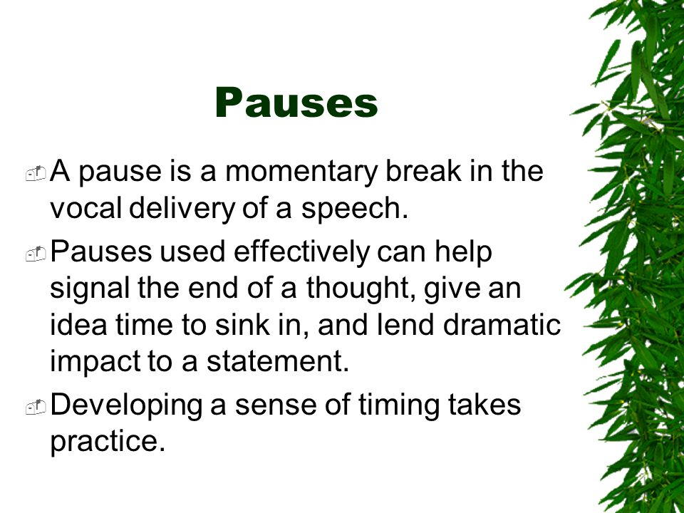 Pauses A pause is a momentary break in the vocal delivery of a speech.