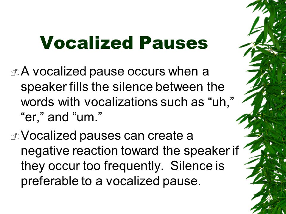 Vocalized Pauses A vocalized pause occurs when a speaker fills the silence between the words with vocalizations such as uh, er, and um.