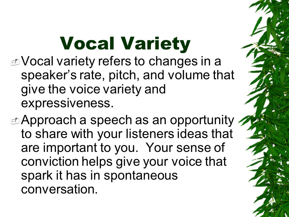 Vocal Variety Vocal variety refers to changes in a speaker's rate, pitch, and volume that give the voice variety and expressiveness.