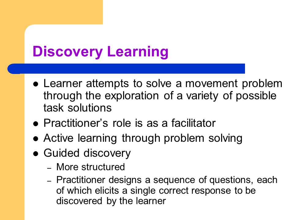 Discovery Learning Learner attempts to solve a movement problem through the exploration of a variety of possible task solutions.