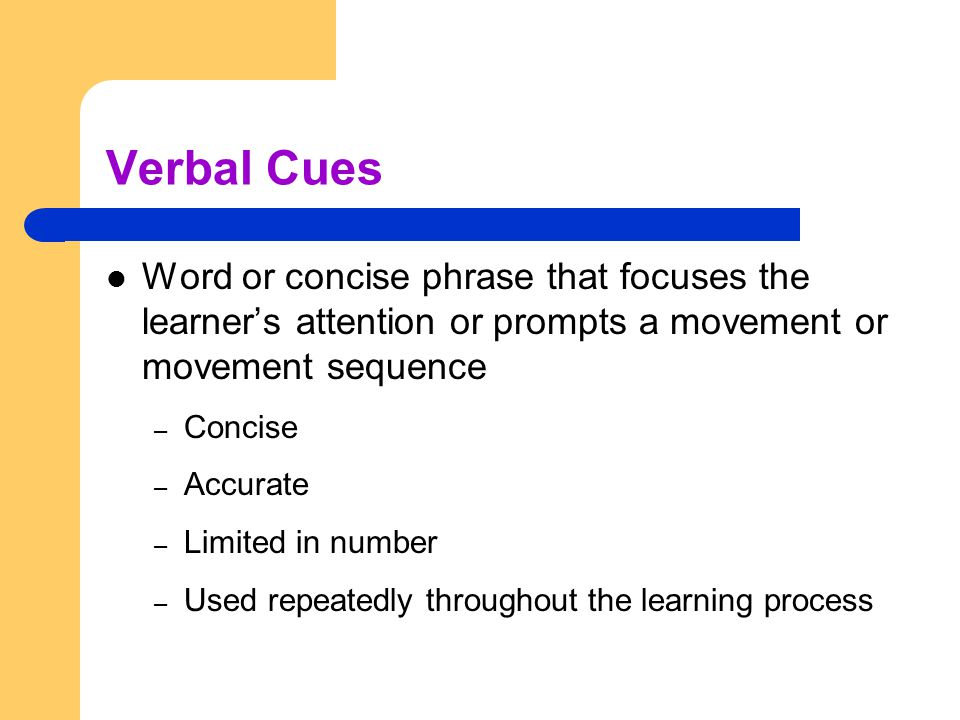 Verbal Cues Word or concise phrase that focuses the learner's attention or prompts a movement or movement sequence.
