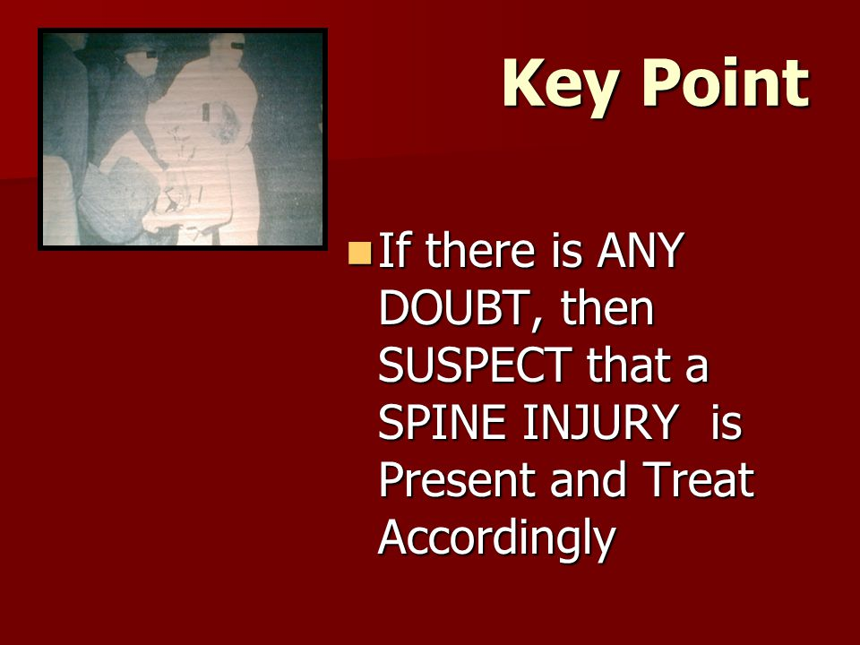 Key Point If there is ANY DOUBT, then SUSPECT that a SPINE INJURY is Present and Treat Accordingly
