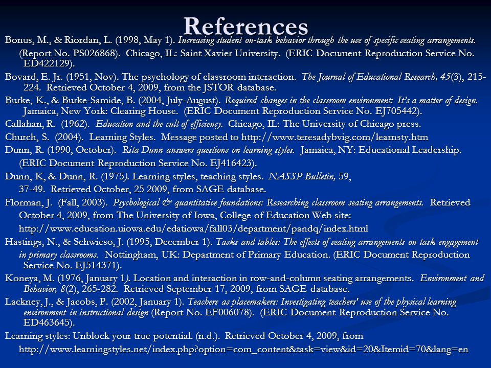 References Bonus, M., & Riordan, L. (1998, May 1). Increasing student on-task behavior through the use of specific seating arrangements.