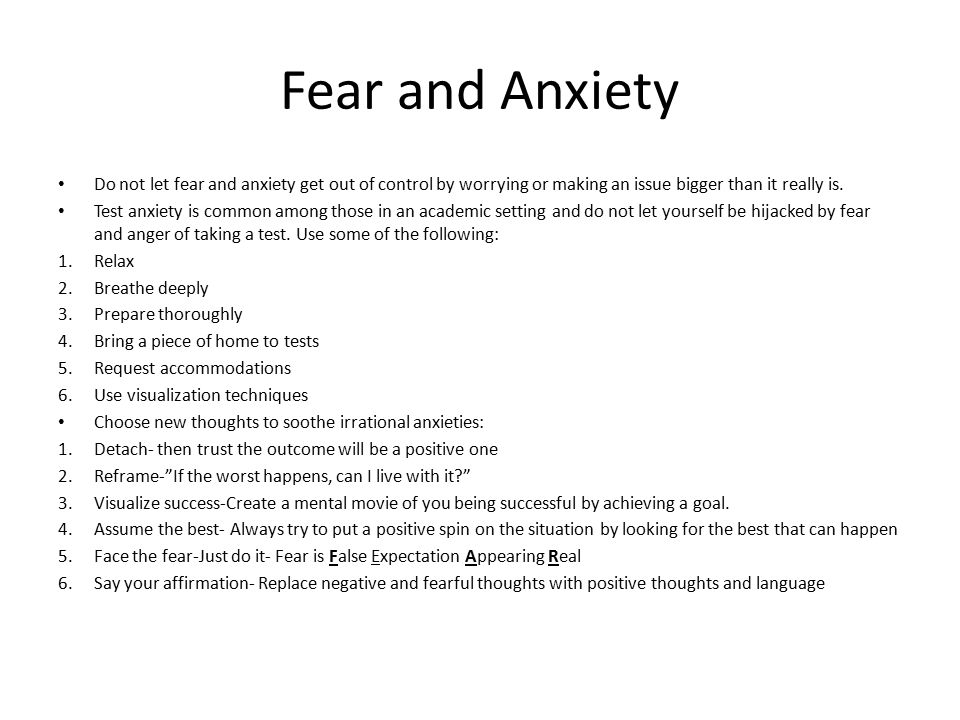 Fear and Anxiety Do not let fear and anxiety get out of control by worrying or making an issue bigger than it really is.