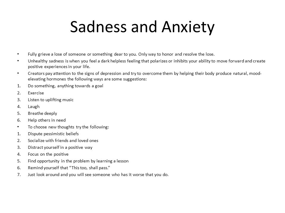 Sadness and Anxiety Fully grieve a lose of someone or something dear to you. Only way to honor and resolve the lose.