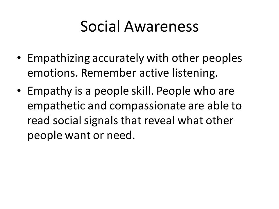 Social Awareness Empathizing accurately with other peoples emotions. Remember active listening.