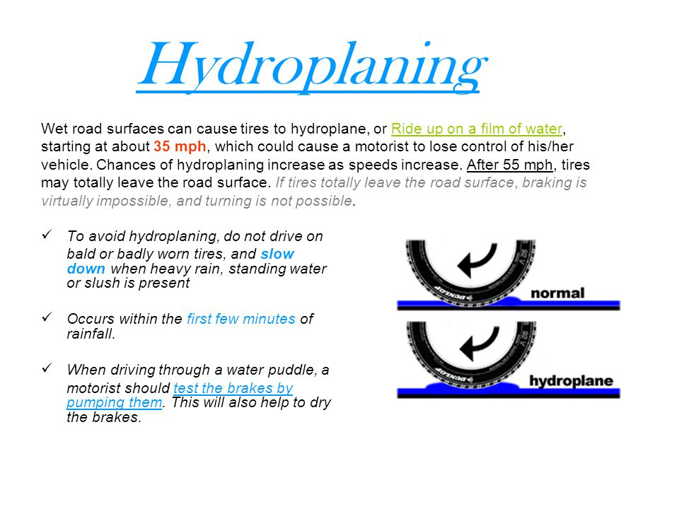Hydroplaning Wet road surfaces can cause tires to hydroplane, or Ride up on a film of water,