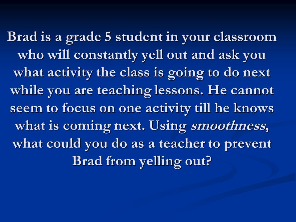 Brad is a grade 5 student in your classroom who will constantly yell out and ask you what activity the class is going to do next while you are teaching lessons.