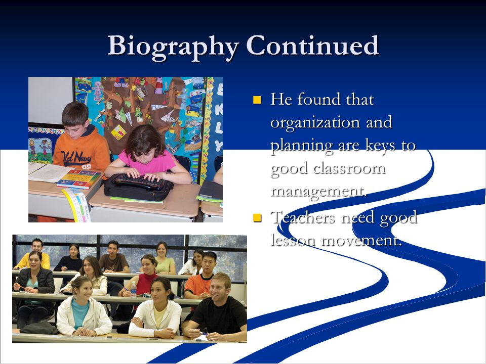 Biography Continued He found that organization and planning are keys to good classroom management.