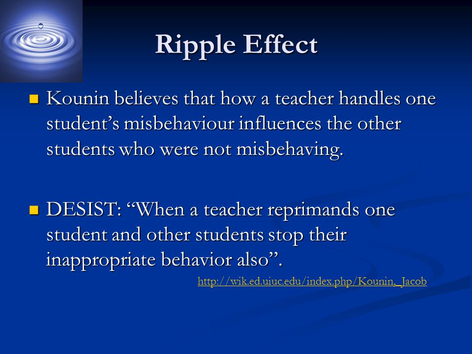 Ripple Effect Kounin believes that how a teacher handles one student's misbehaviour influences the other students who were not misbehaving.