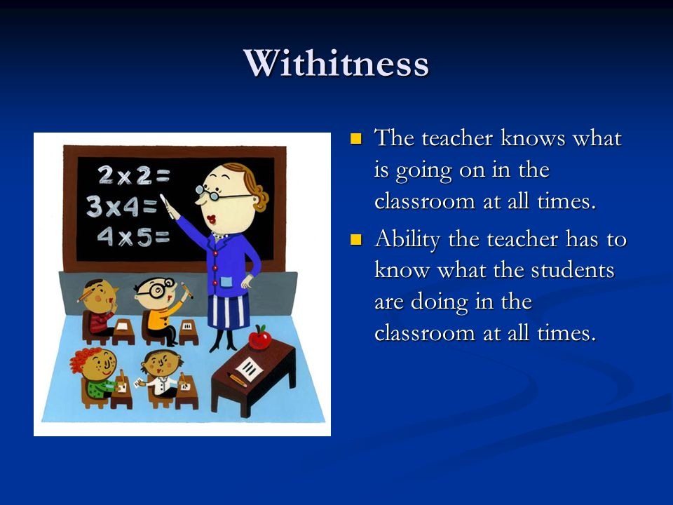 Withitness The teacher knows what is going on in the classroom at all times.