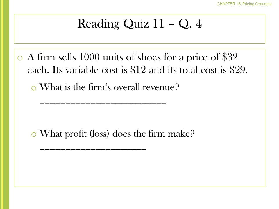 Reading Quiz 11 – Q. 4 A firm sells 1000 units of shoes for a price of $32 each. Its variable cost is $12 and its total cost is $29.