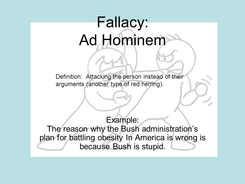 Fallacy: Ad Hominem Definition: Attacking the person instead of their arguments (another type of red herring).