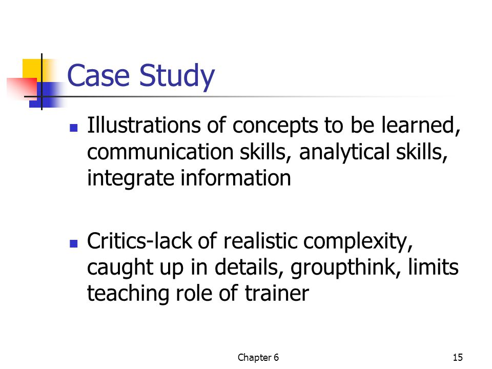 Case Study Illustrations of concepts to be learned, communication skills, analytical skills, integrate information.