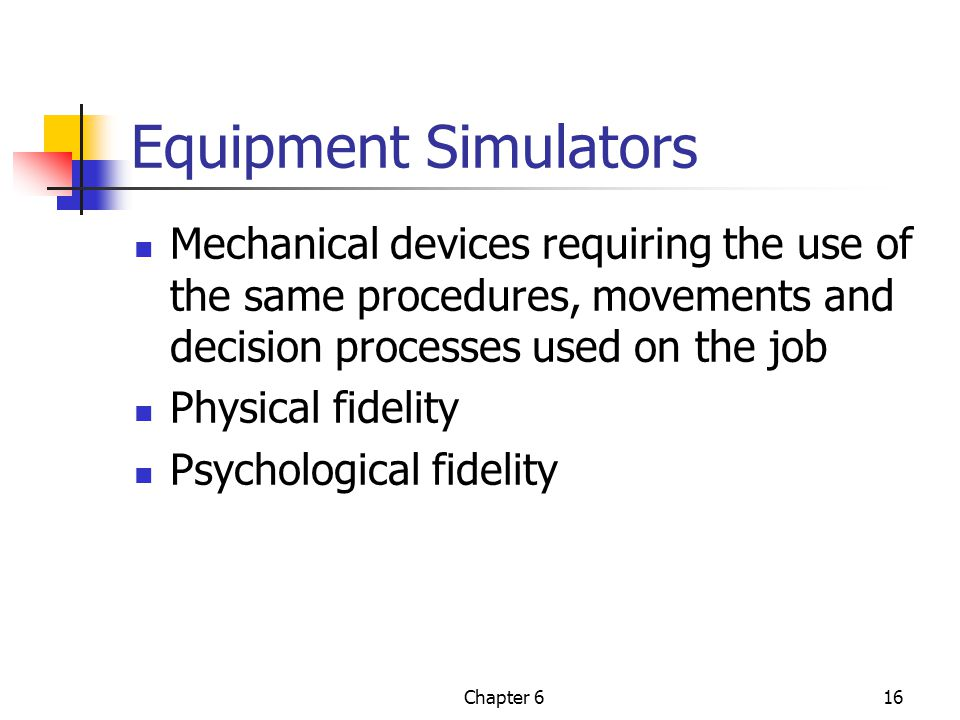 Equipment Simulators Mechanical devices requiring the use of the same procedures, movements and decision processes used on the job.