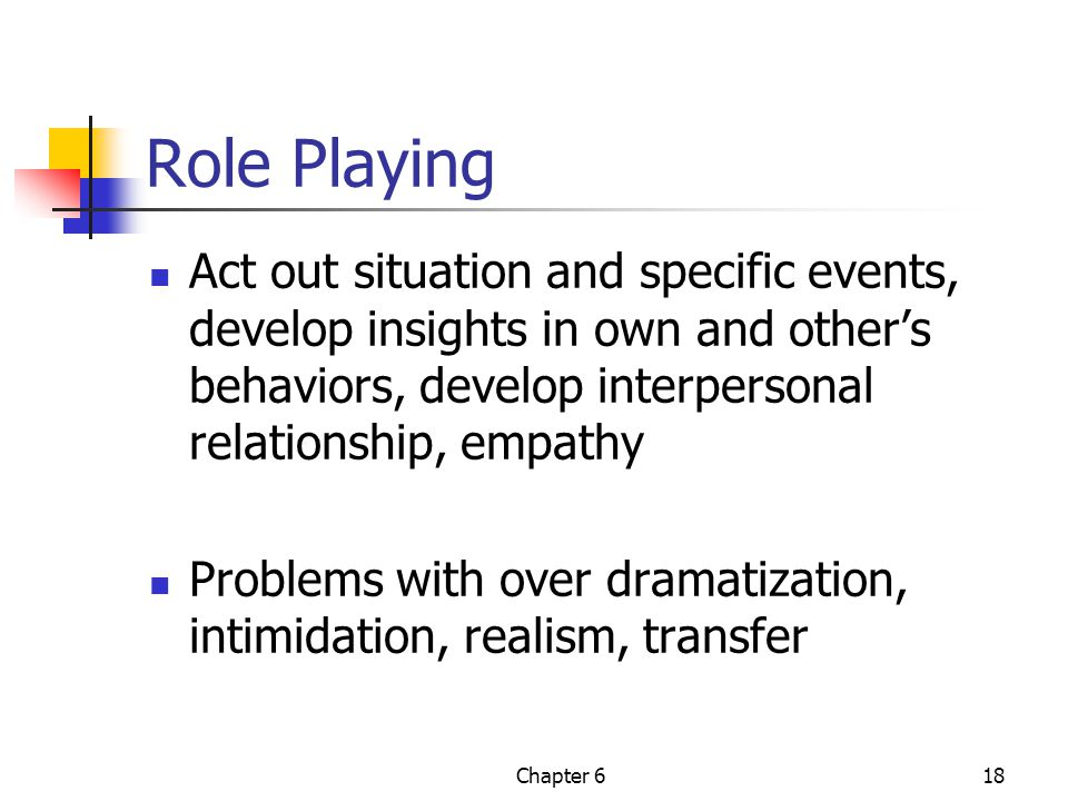Role Playing Act out situation and specific events, develop insights in own and other's behaviors, develop interpersonal relationship, empathy.