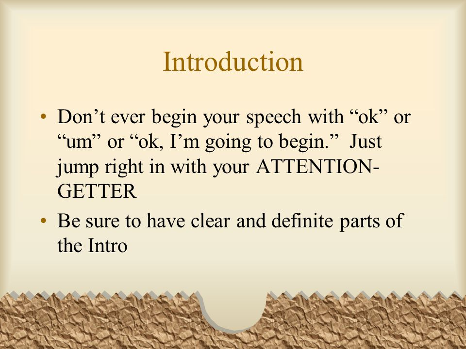 Introduction Don't ever begin your speech with ok or um or ok, I'm going to begin. Just jump right in with your ATTENTION-GETTER.
