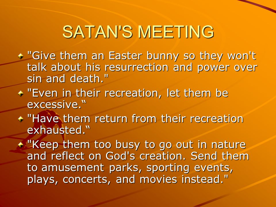 SATAN S MEETING Give them an Easter bunny so they won t talk about his resurrection and power over sin and death.