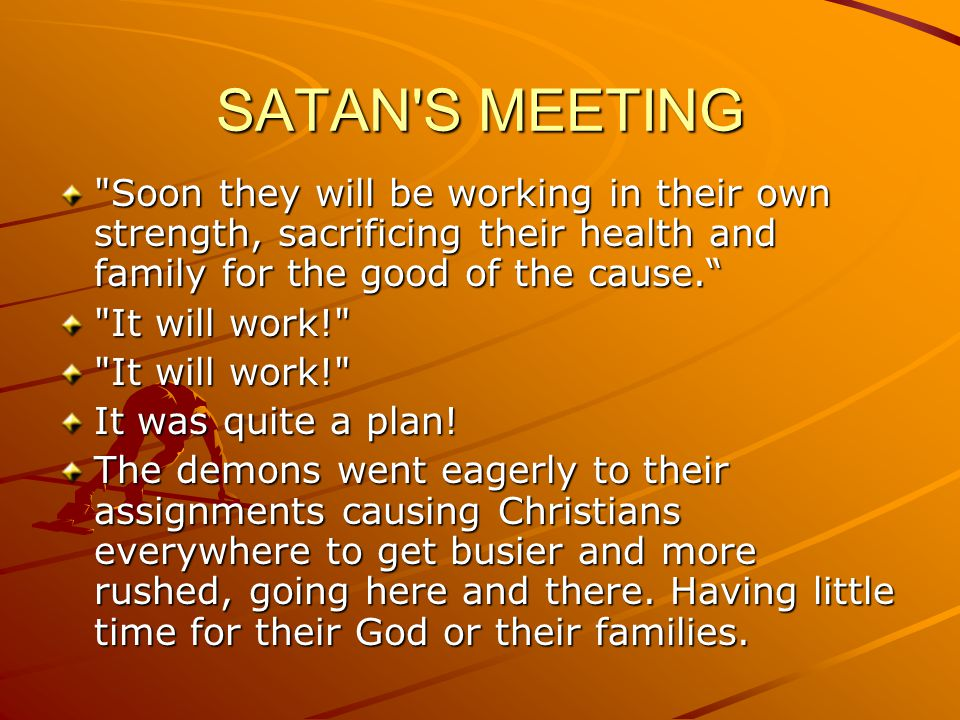 SATAN S MEETING Soon they will be working in their own strength, sacrificing their health and family for the good of the cause.