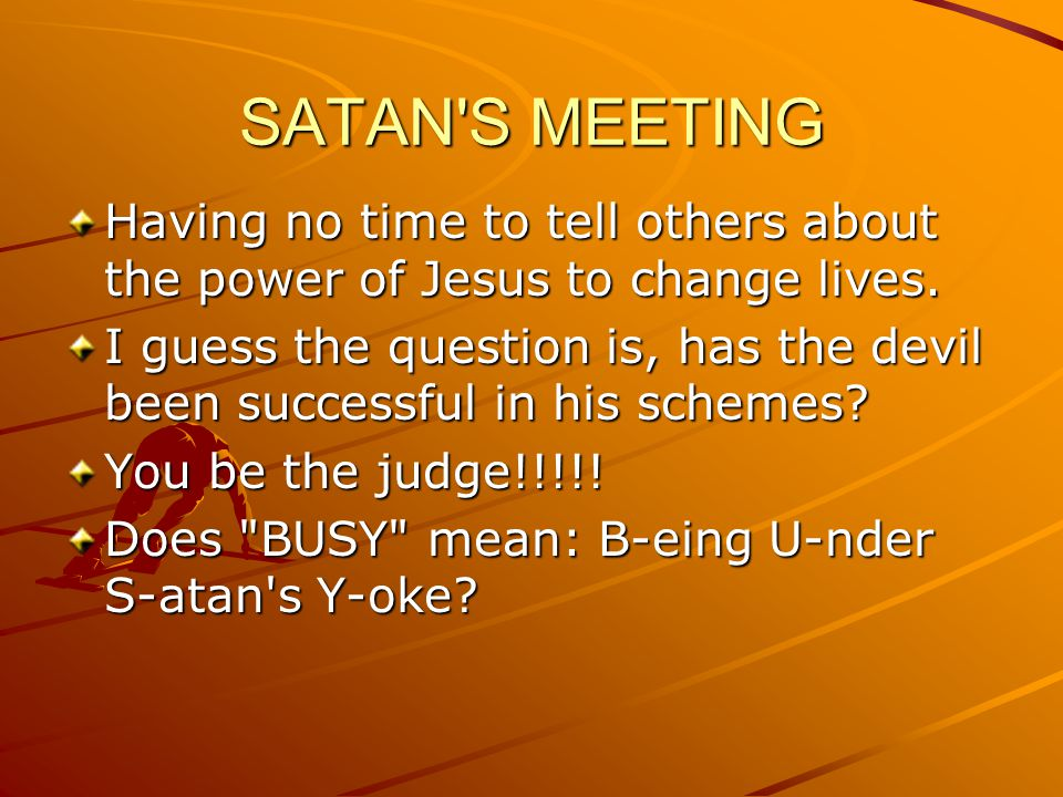 SATAN S MEETING Having no time to tell others about the power of Jesus to change lives.