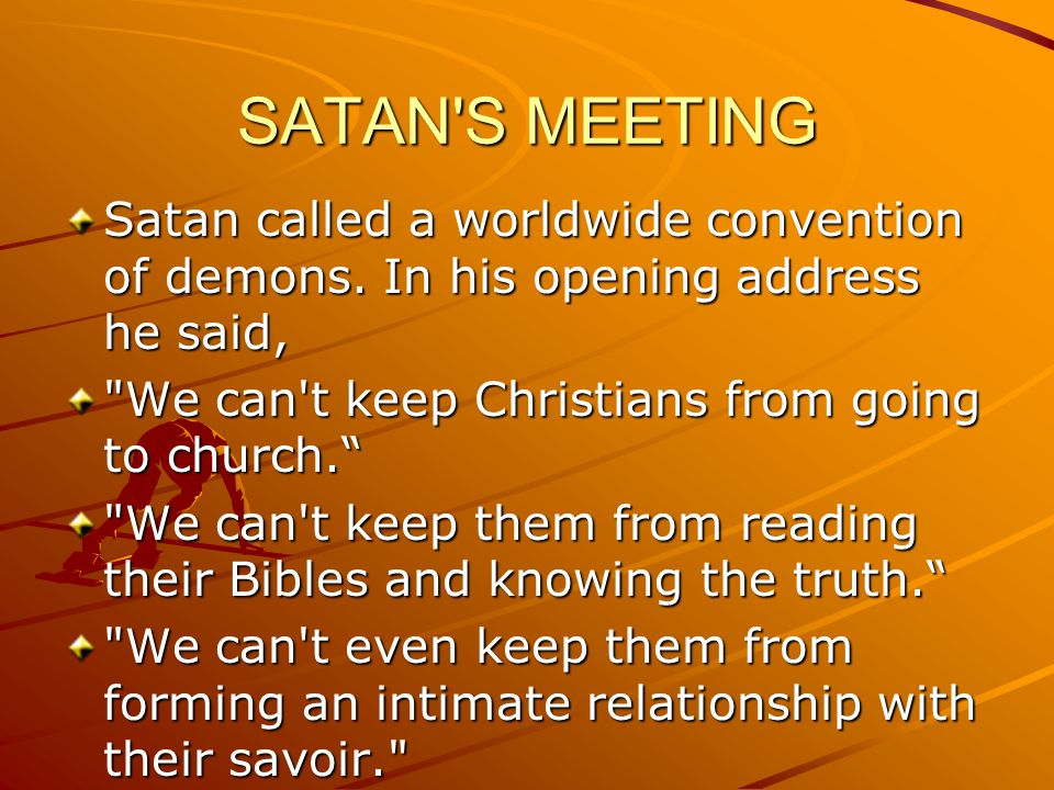 SATAN S MEETING Satan called a worldwide convention of demons. In his opening address he said, We can t keep Christians from going to church.
