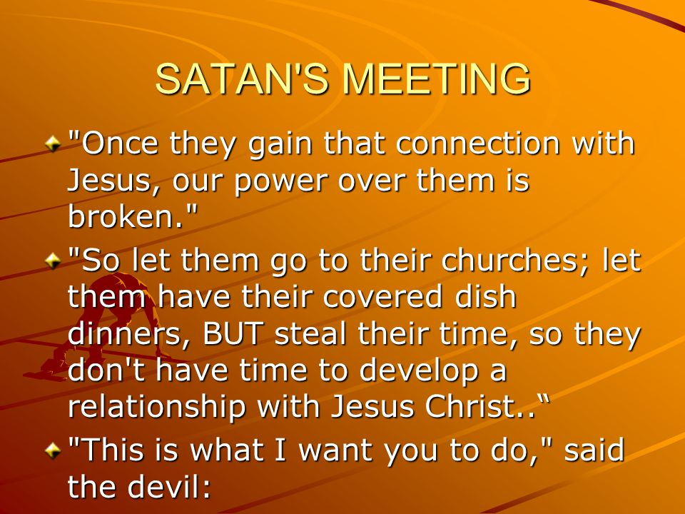 SATAN S MEETING Once they gain that connection with Jesus, our power over them is broken.