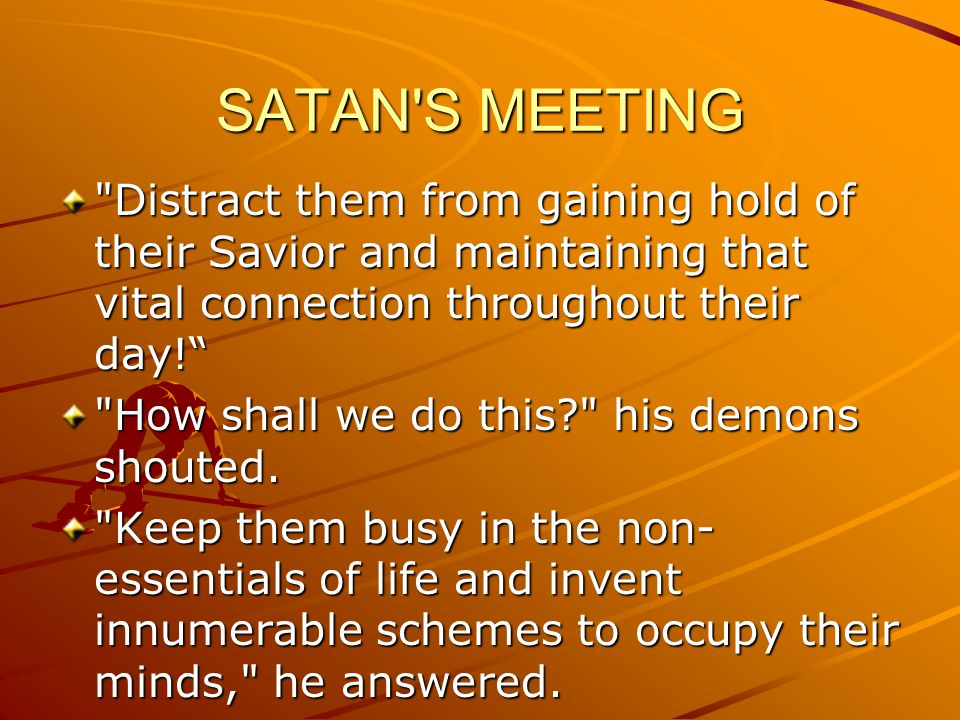 SATAN S MEETING Distract them from gaining hold of their Savior and maintaining that vital connection throughout their day!
