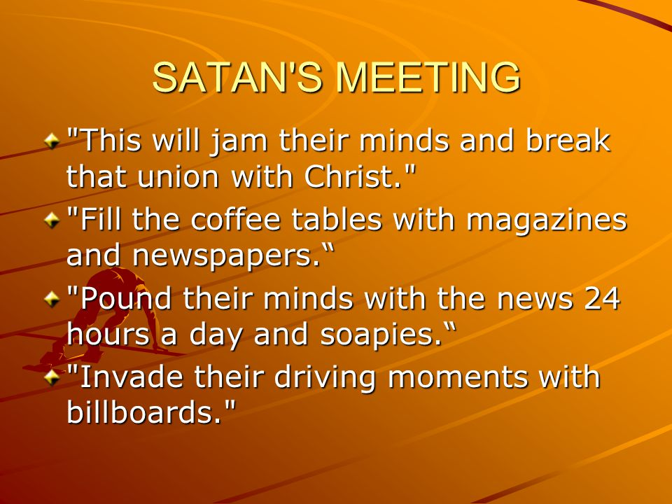 SATAN S MEETING This will jam their minds and break that union with Christ. Fill the coffee tables with magazines and newspapers.