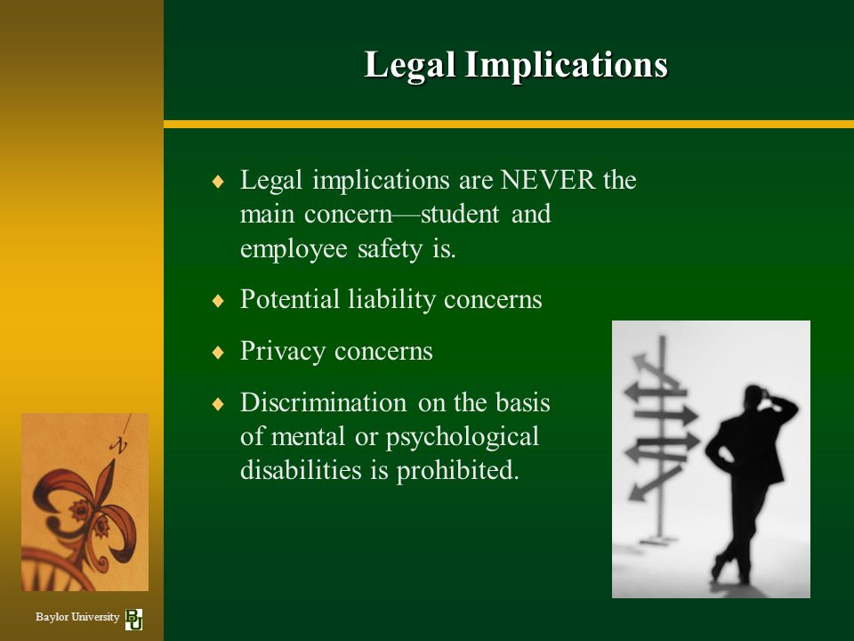 Legal Implications Legal implications are NEVER the main concern—student and employee safety is. Potential liability concerns.