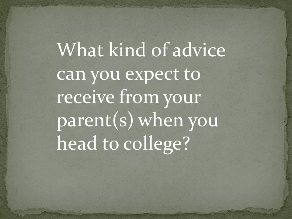 What kind of advice can you expect to receive from your parent(s) when you head to college