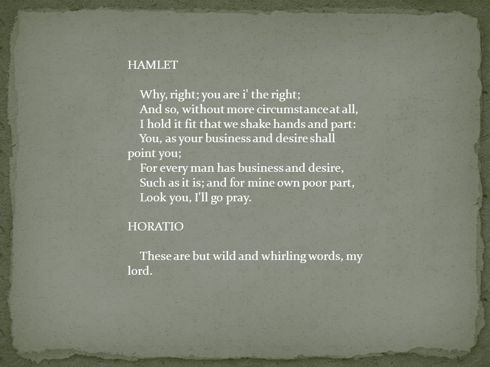 HAMLET Why, right; you are i the right; And so, without more circumstance at all, I hold it fit that we shake hands and part: You, as your business and desire shall point you; For every man has business and desire, Such as it is; and for mine own poor part, Look you, I ll go pray.