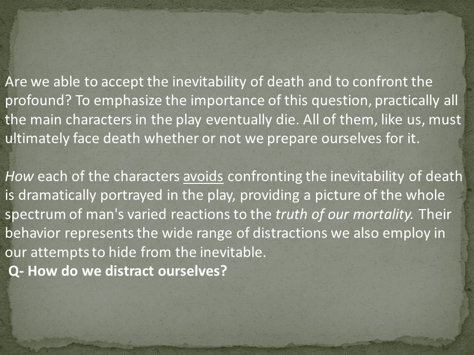 Are we able to accept the inevitability of death and to confront the profound To emphasize the importance of this question, practically all the main characters in the play eventually die. All of them, like us, must ultimately face death whether or not we prepare ourselves for it.