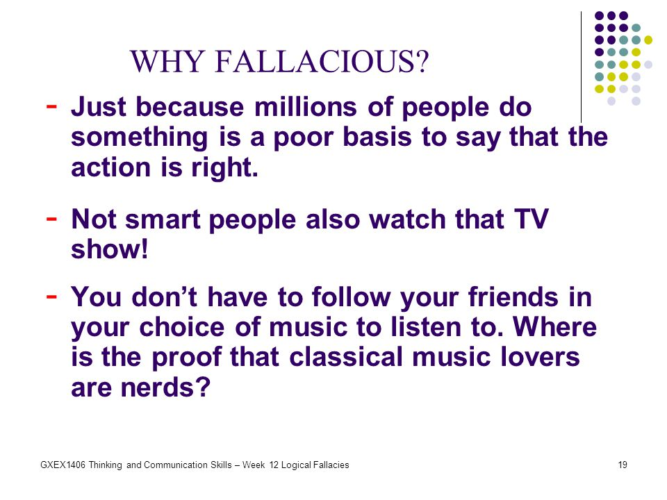 WHY FALLACIOUS Just because millions of people do something is a poor basis to say that the action is right.