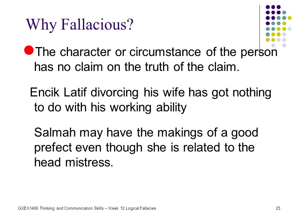 Why Fallacious The character or circumstance of the person has no claim on the truth of the claim.