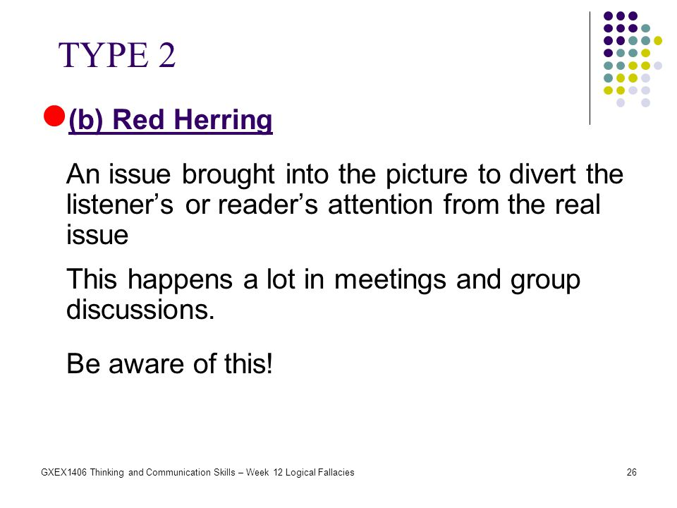 TYPE 2 (b) Red Herring. An issue brought into the picture to divert the listener's or reader's attention from the real issue.