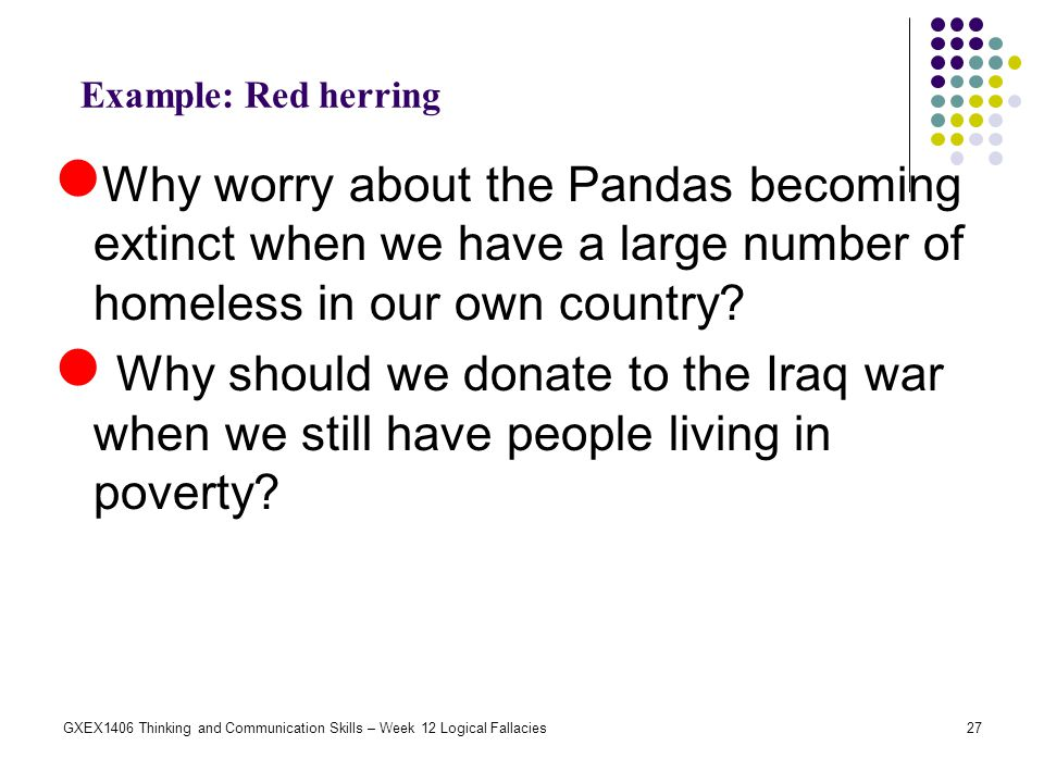 Example: Red herring Why worry about the Pandas becoming extinct when we have a large number of homeless in our own country