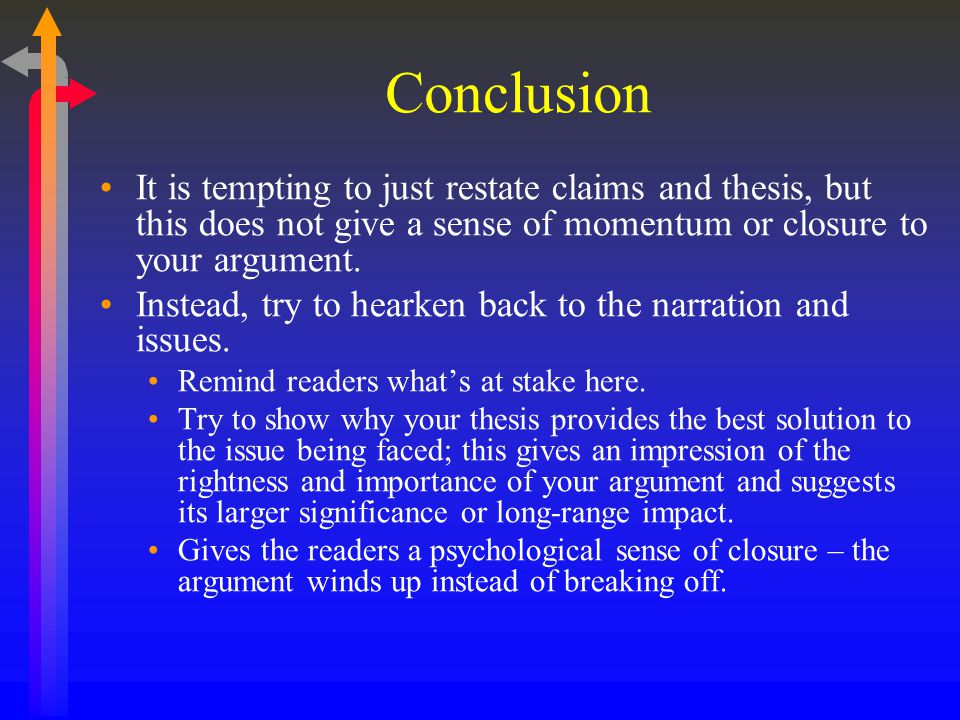 Conclusion It is tempting to just restate claims and thesis, but this does not give a sense of momentum or closure to your argument.