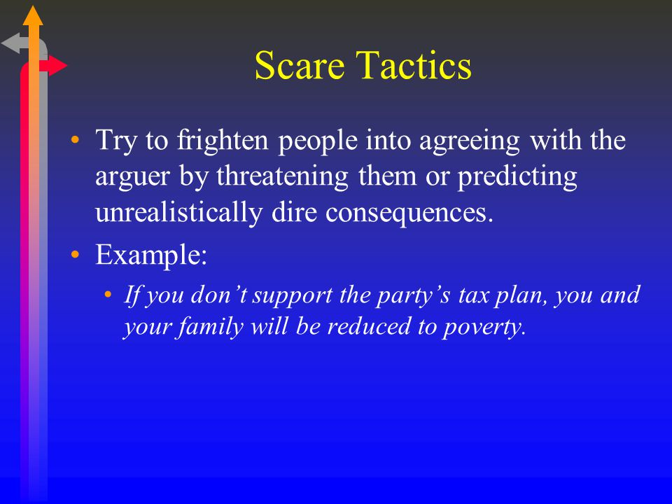 Scare Tactics Try to frighten people into agreeing with the arguer by threatening them or predicting unrealistically dire consequences.