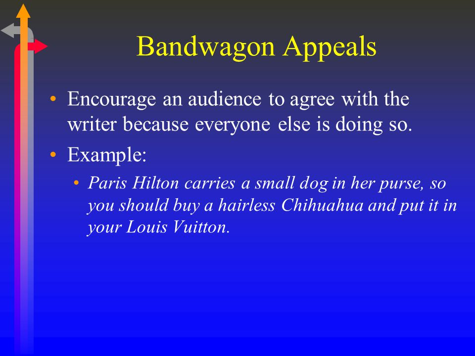 Bandwagon Appeals Encourage an audience to agree with the writer because everyone else is doing so.