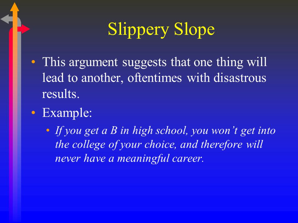 Slippery Slope This argument suggests that one thing will lead to another, oftentimes with disastrous results.