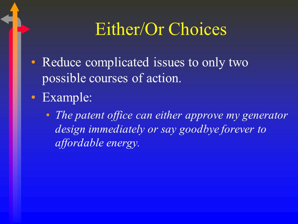 Either/Or Choices Reduce complicated issues to only two possible courses of action. Example: