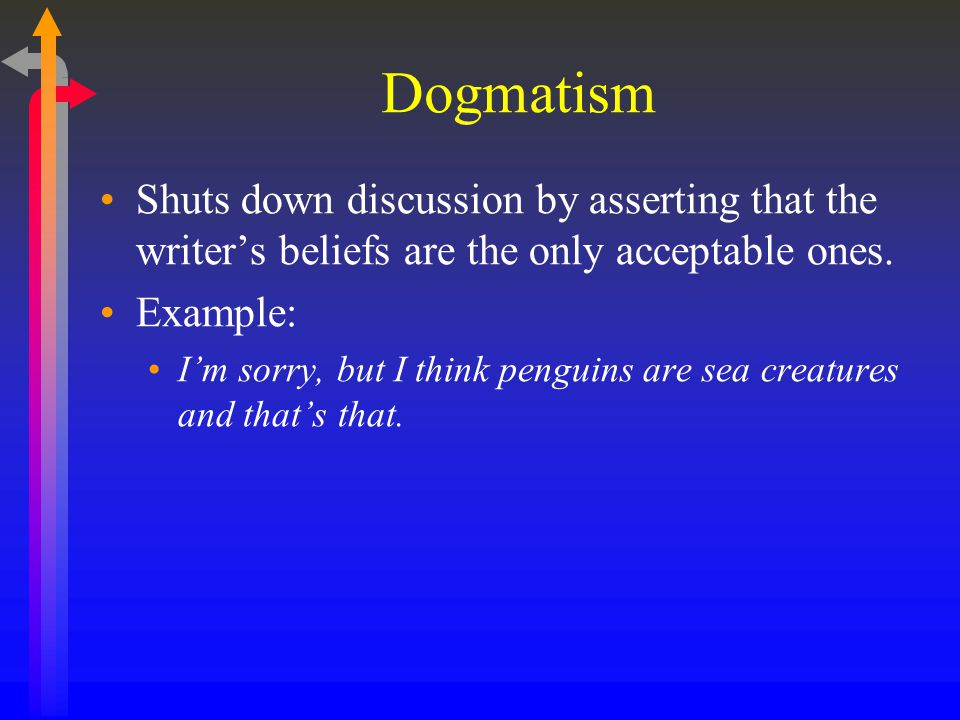 Dogmatism Shuts down discussion by asserting that the writer's beliefs are the only acceptable ones.