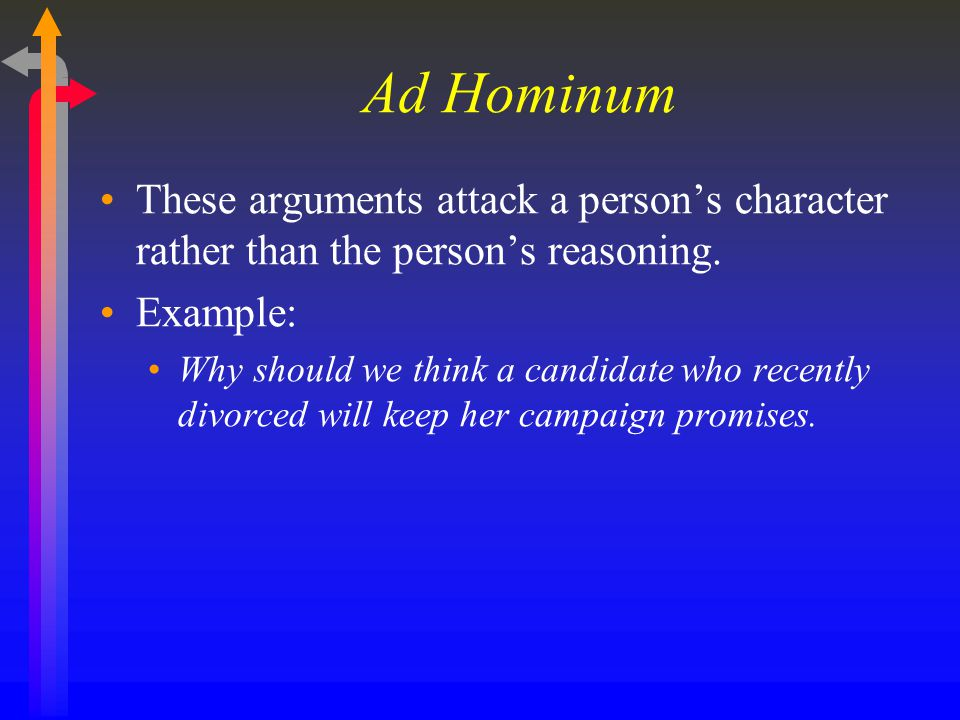 Ad Hominum These arguments attack a person's character rather than the person's reasoning. Example: