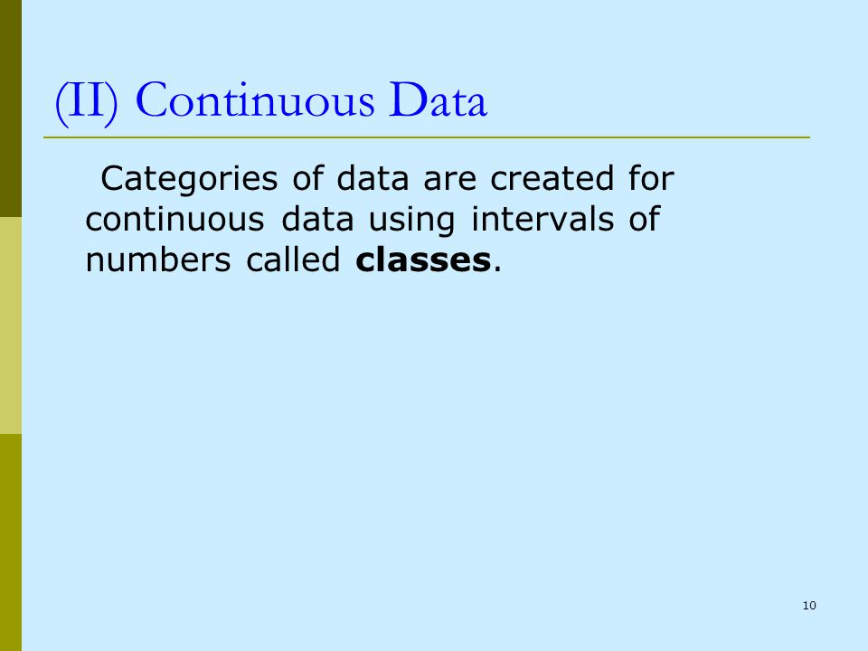 (II) Continuous Data Categories of data are created for continuous data using intervals of numbers called classes.