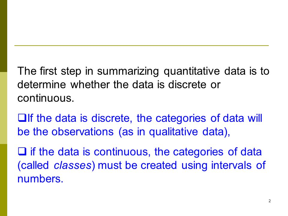 The first step in summarizing quantitative data is to determine whether the data is discrete or continuous.