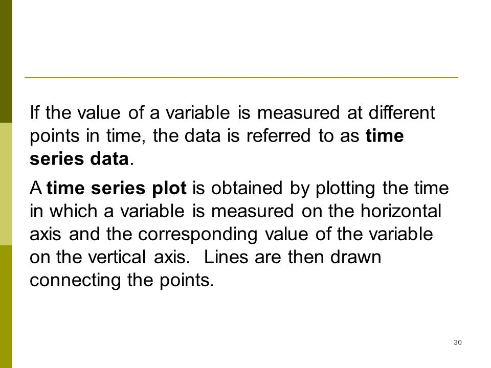If the value of a variable is measured at different points in time, the data is referred to as time series data.