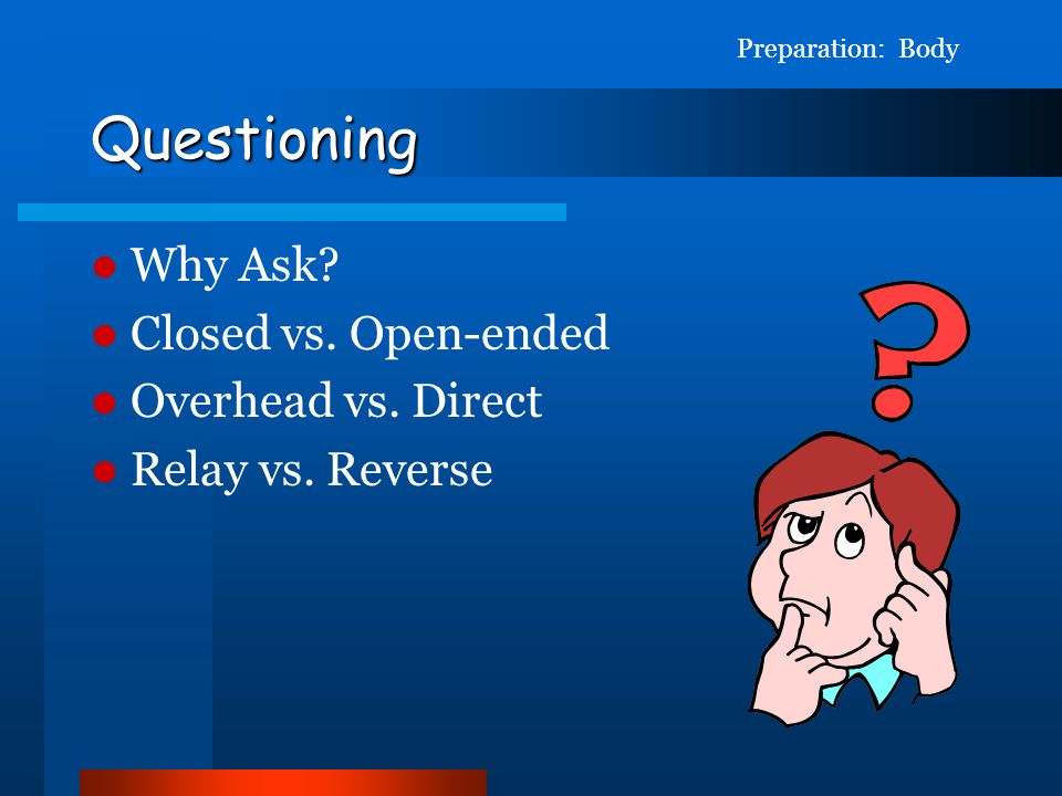Questioning Why Ask Closed vs. Open-ended Overhead vs. Direct