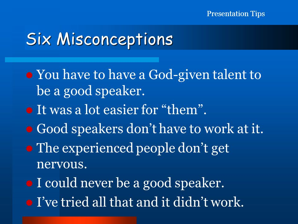 Presentation Tips Six Misconceptions. You have to have a God-given talent to be a good speaker. It was a lot easier for them .