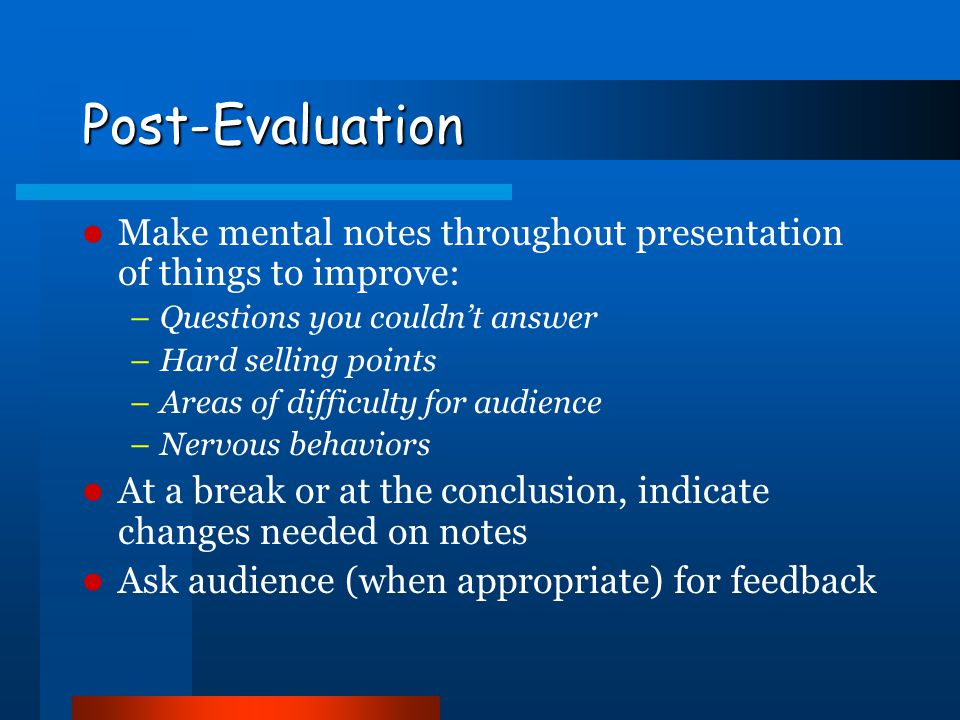 Post-Evaluation Make mental notes throughout presentation of things to improve: Questions you couldn't answer.